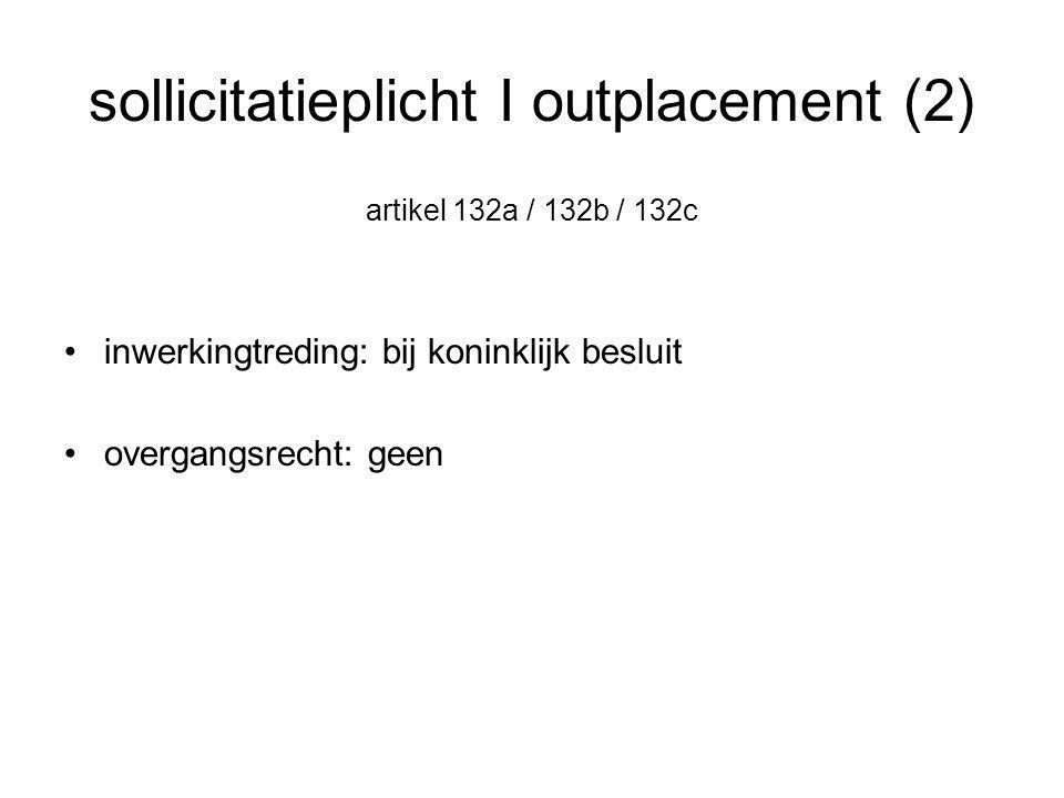 sollicitatieplicht I outplacement (2) artikel 132a / 132b / 132c •inwerkingtreding: bij koninklijk besluit •overgangsrecht: geen