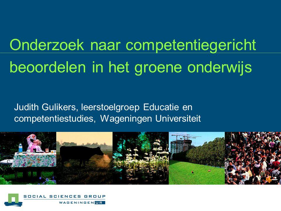 Onderzoek naar competentiegericht beoordelen in het groene onderwijs Judith Gulikers, leerstoelgroep Educatie en competentiestudies, Wageningen Univer