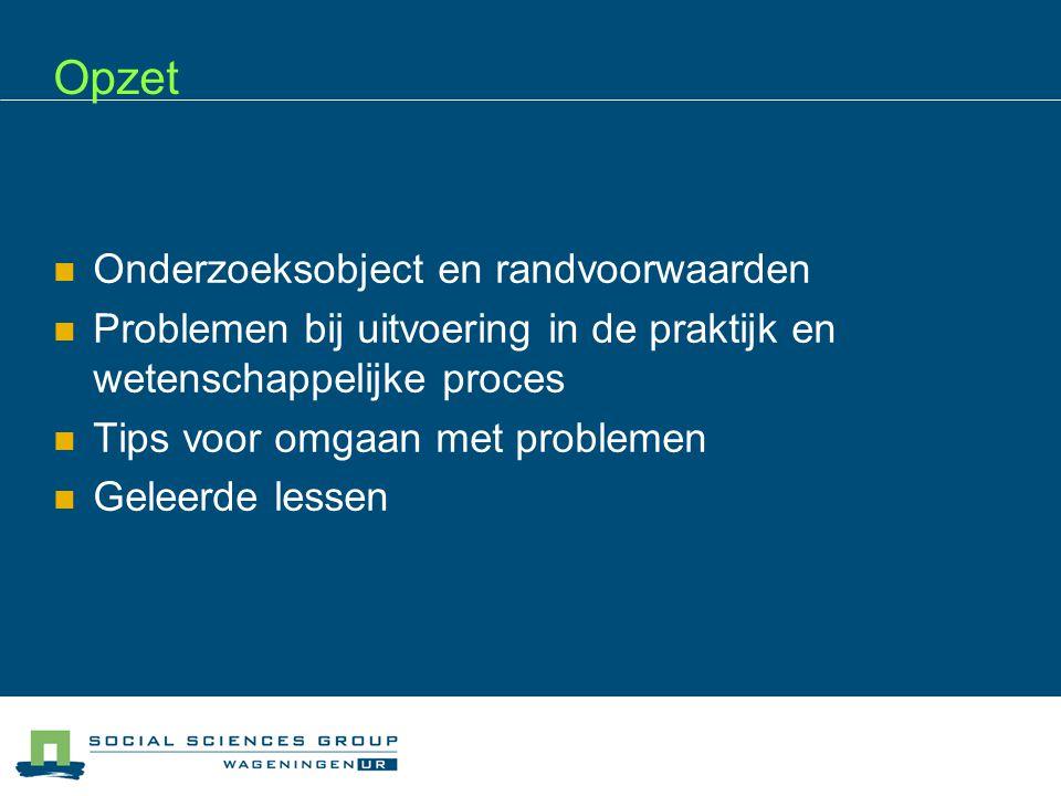 Opzet  Onderzoeksobject en randvoorwaarden  Problemen bij uitvoering in de praktijk en wetenschappelijke proces  Tips voor omgaan met problemen  G