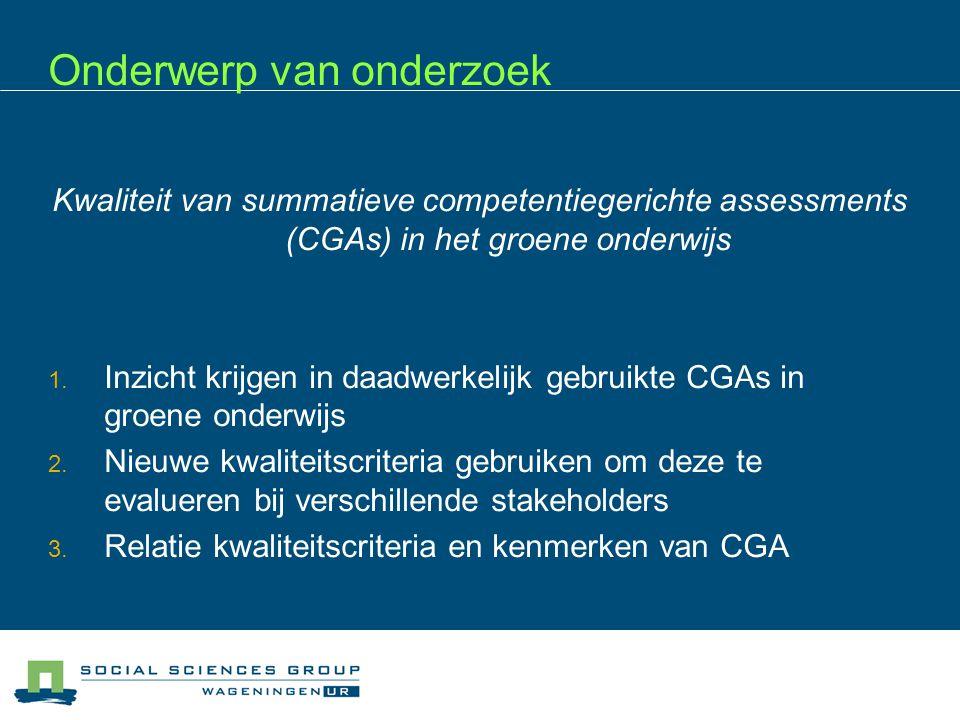 Onderwerp van onderzoek Kwaliteit van summatieve competentiegerichte assessments (CGAs) in het groene onderwijs  Inzicht krijgen in daadwerkelijk ge