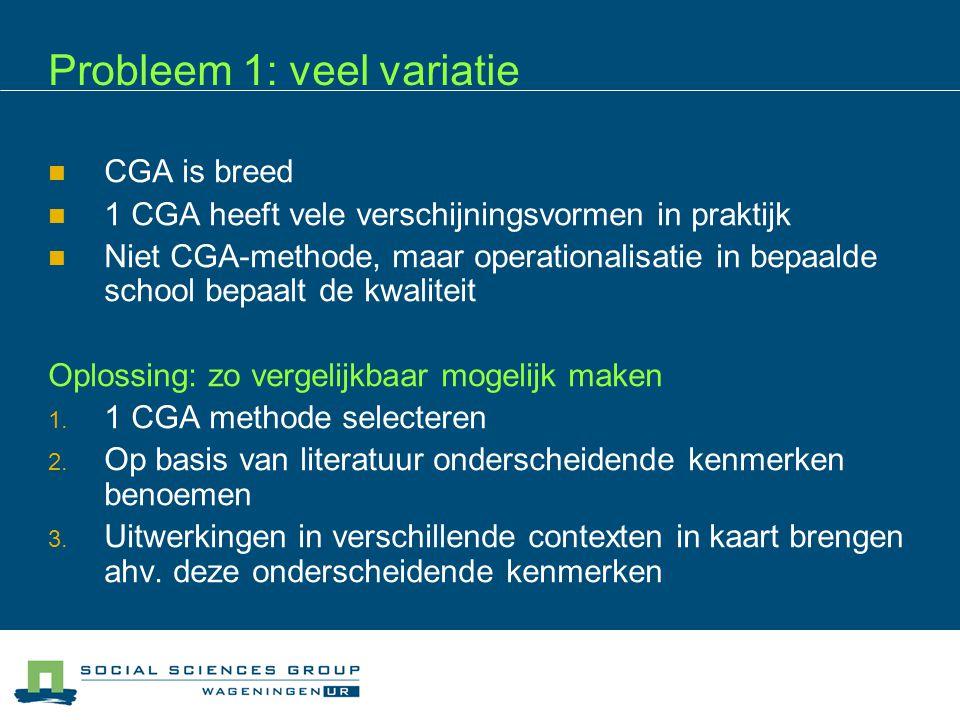 Probleem 1: veel variatie  CGA is breed  1 CGA heeft vele verschijningsvormen in praktijk  Niet CGA-methode, maar operationalisatie in bepaalde sch