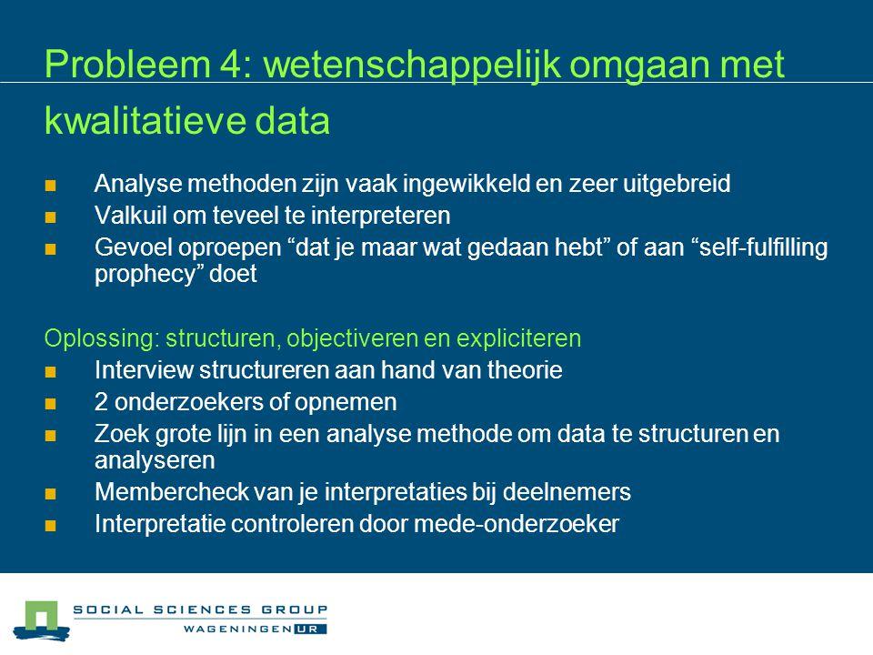 Probleem 4: wetenschappelijk omgaan met kwalitatieve data  Analyse methoden zijn vaak ingewikkeld en zeer uitgebreid  Valkuil om teveel te interpret