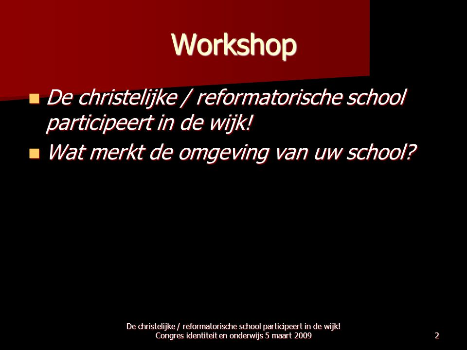 De christelijke / reformatorische school participeert in de wijk! Congres identiteit en onderwijs 5 maart 20092 Workshop  De christelijke / reformato