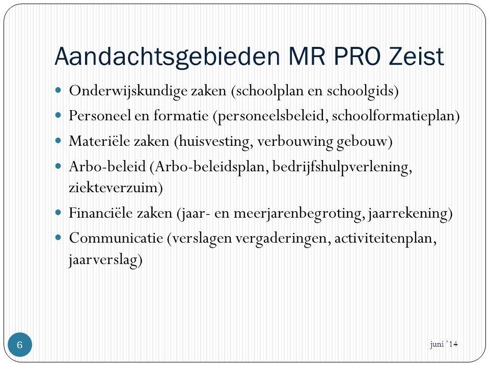 Aandachtsgebieden MR PRO Zeist  Onderwijskundige zaken (schoolplan en schoolgids)  Personeel en formatie (personeelsbeleid, schoolformatieplan)  Materiële zaken (huisvesting, verbouwing gebouw)  Arbo-beleid (Arbo-beleidsplan, bedrijfshulpverlening, ziekteverzuim)  Financiële zaken (jaar- en meerjarenbegroting, jaarrekening)  Communicatie (verslagen vergaderingen, activiteitenplan, jaarverslag) juni '14 6