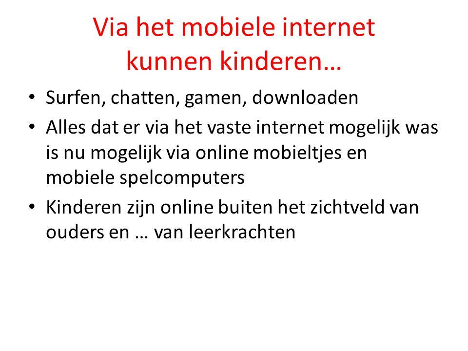 Via het mobiele internet kunnen kinderen… • Surfen, chatten, gamen, downloaden • Alles dat er via het vaste internet mogelijk was is nu mogelijk via online mobieltjes en mobiele spelcomputers • Kinderen zijn online buiten het zichtveld van ouders en … van leerkrachten