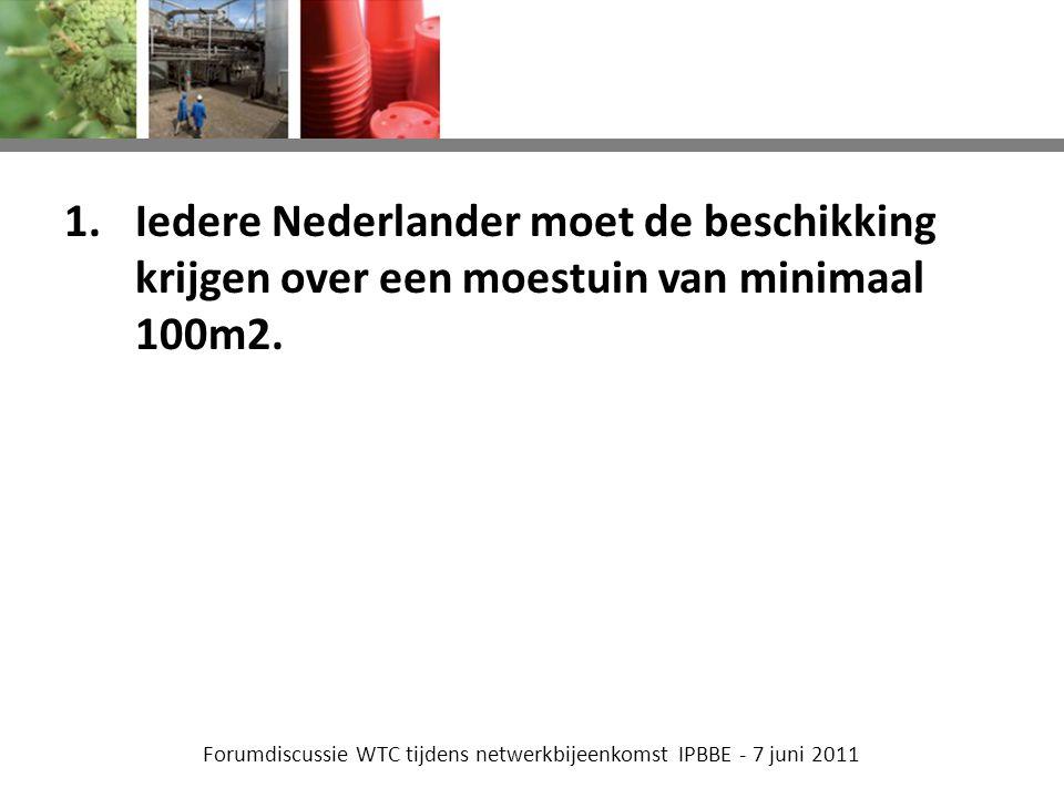 Forumdiscussie WTC tijdens netwerkbijeenkomst IPBBE - 7 juni 2011 1.Iedere Nederlander moet de beschikking krijgen over een moestuin van minimaal 100m2.