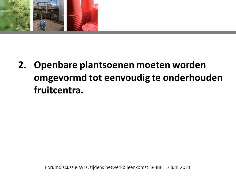 Forumdiscussie WTC tijdens netwerkbijeenkomst IPBBE - 7 juni 2011 2.Openbare plantsoenen moeten worden omgevormd tot eenvoudig te onderhouden fruitcentra.