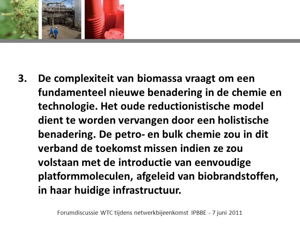 Forumdiscussie WTC tijdens netwerkbijeenkomst IPBBE - 7 juni 2011 3.De complexiteit van biomassa vraagt om een fundamenteel nieuwe benadering in de chemie en technologie.