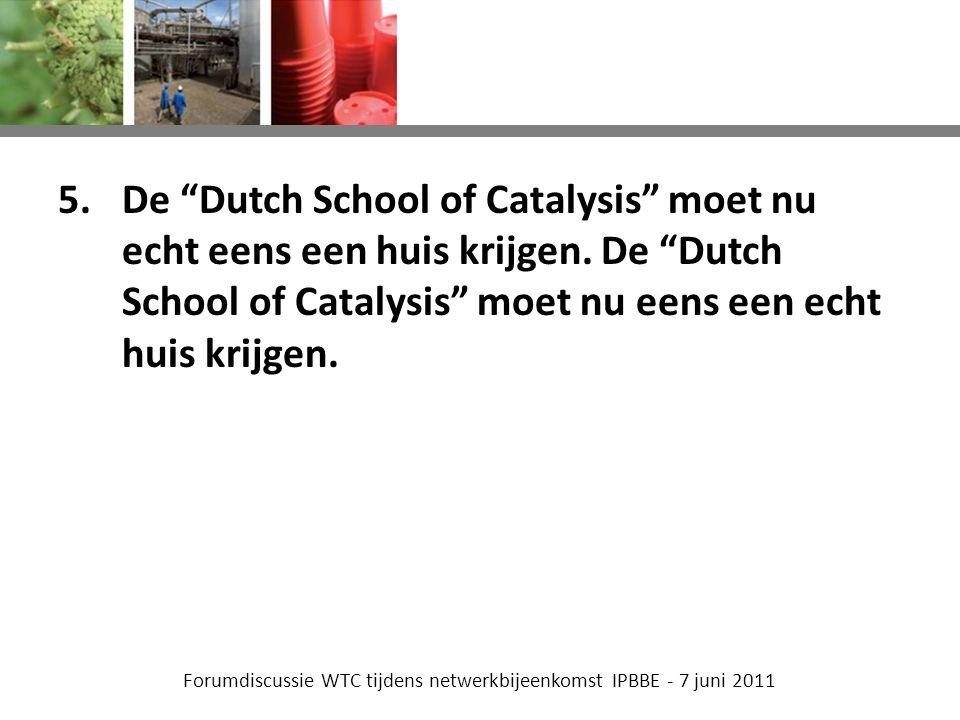 Forumdiscussie WTC tijdens netwerkbijeenkomst IPBBE - 7 juni 2011 5.De Dutch School of Catalysis moet nu echt eens een huis krijgen.