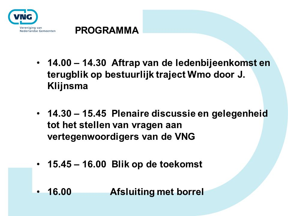 PROGRAMMA •14.00 – 14.30 Aftrap van de ledenbijeenkomst en terugblik op bestuurlijk traject Wmo door J. Klijnsma •14.30 – 15.45 Plenaire discussie en