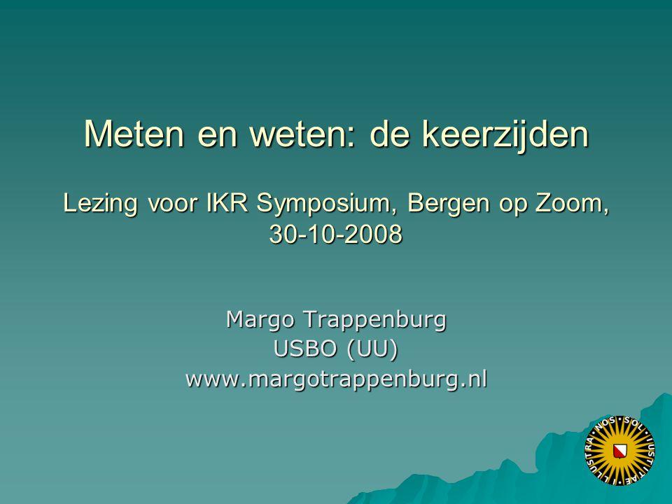 Meten en weten: de keerzijden Lezing voor IKR Symposium, Bergen op Zoom, 30-10-2008 Margo Trappenburg USBO (UU) www.margotrappenburg.nl