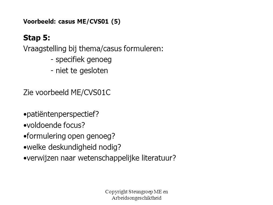 Voorbeeld: casus ME/CVS01 (5) Stap 5: Vraagstelling bij thema/casus formuleren: - specifiek genoeg - niet te gesloten Zie voorbeeld ME/CVS01C •patiënt