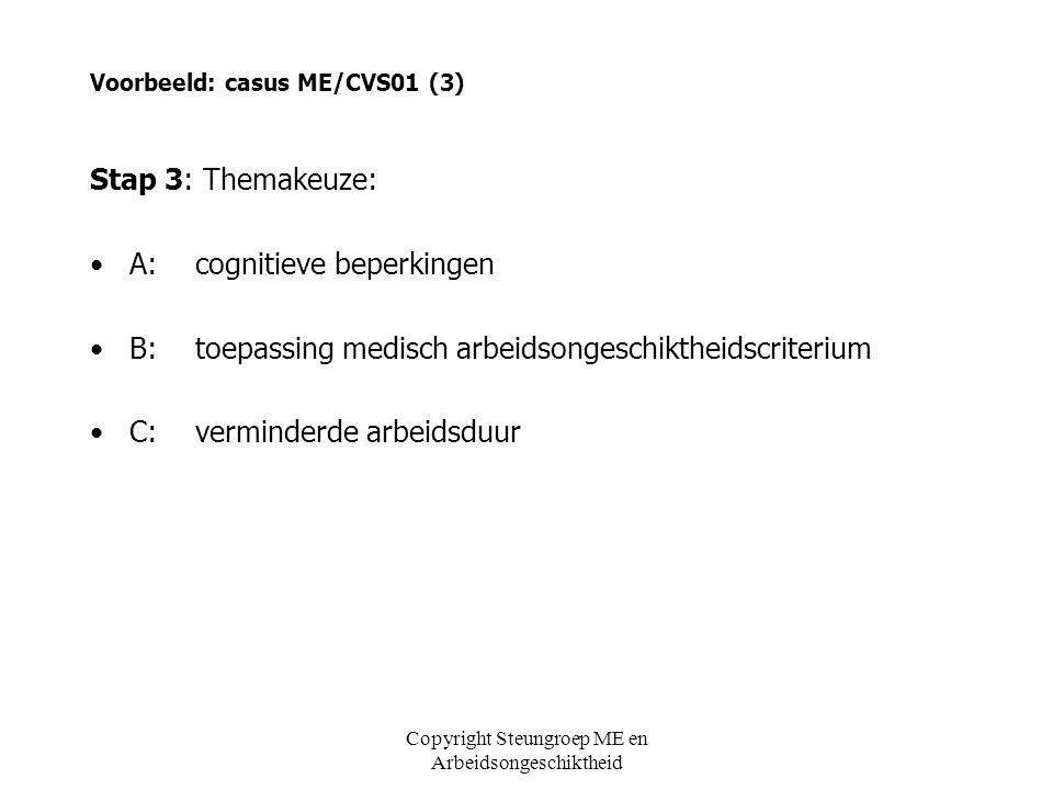 Voorbeeld: casus ME/CVS01 (3) Stap 3: Themakeuze: •A:cognitieve beperkingen •B:toepassing medisch arbeidsongeschiktheidscriterium •C:verminderde arbei