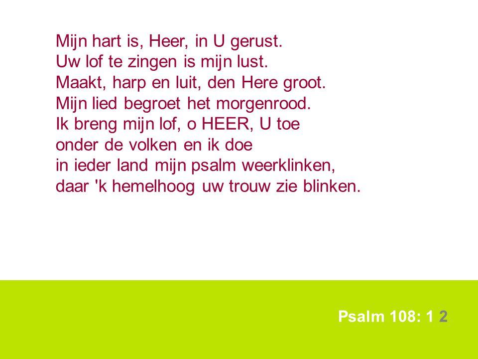 Psalm 108: 1 2 Mijn hart is, Heer, in U gerust. Uw lof te zingen is mijn lust. Maakt, harp en luit, den Here groot. Mijn lied begroet het morgenrood.