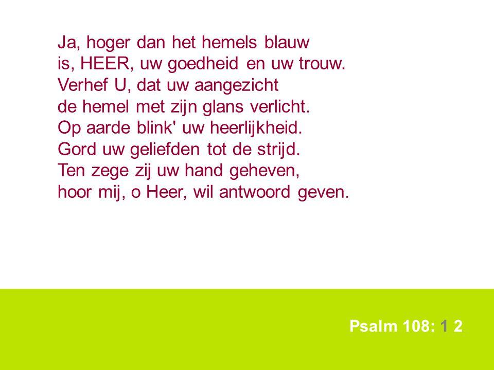 Psalm 108: 1 2 Ja, hoger dan het hemels blauw is, HEER, uw goedheid en uw trouw. Verhef U, dat uw aangezicht de hemel met zijn glans verlicht. Op aard