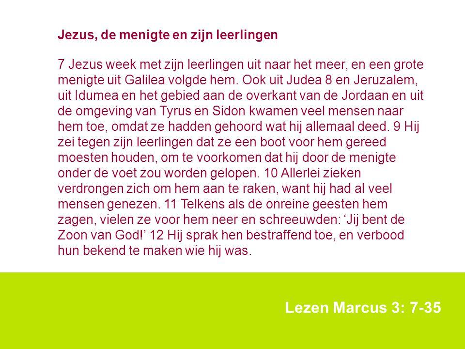 Lezen Marcus 3: 7-35 Jezus, de menigte en zijn leerlingen 7 Jezus week met zijn leerlingen uit naar het meer, en een grote menigte uit Galilea volgde