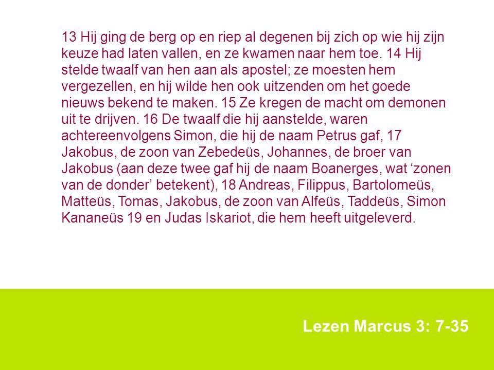 Lezen Marcus 3: 7-35 13 Hij ging de berg op en riep al degenen bij zich op wie hij zijn keuze had laten vallen, en ze kwamen naar hem toe. 14 Hij stel