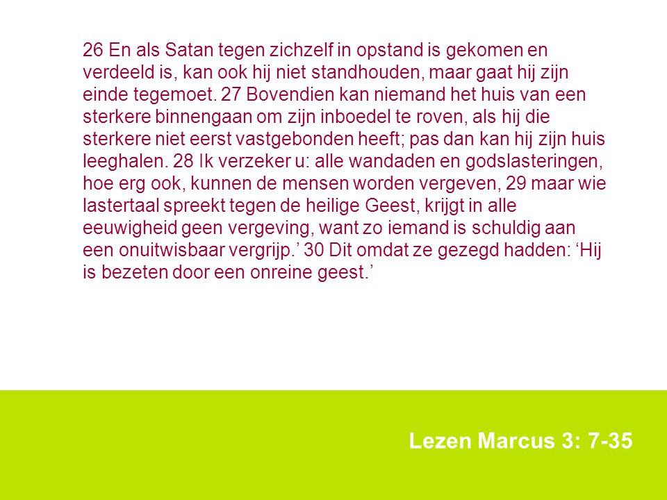 Lezen Marcus 3: 7-35 26 En als Satan tegen zichzelf in opstand is gekomen en verdeeld is, kan ook hij niet standhouden, maar gaat hij zijn einde tegem