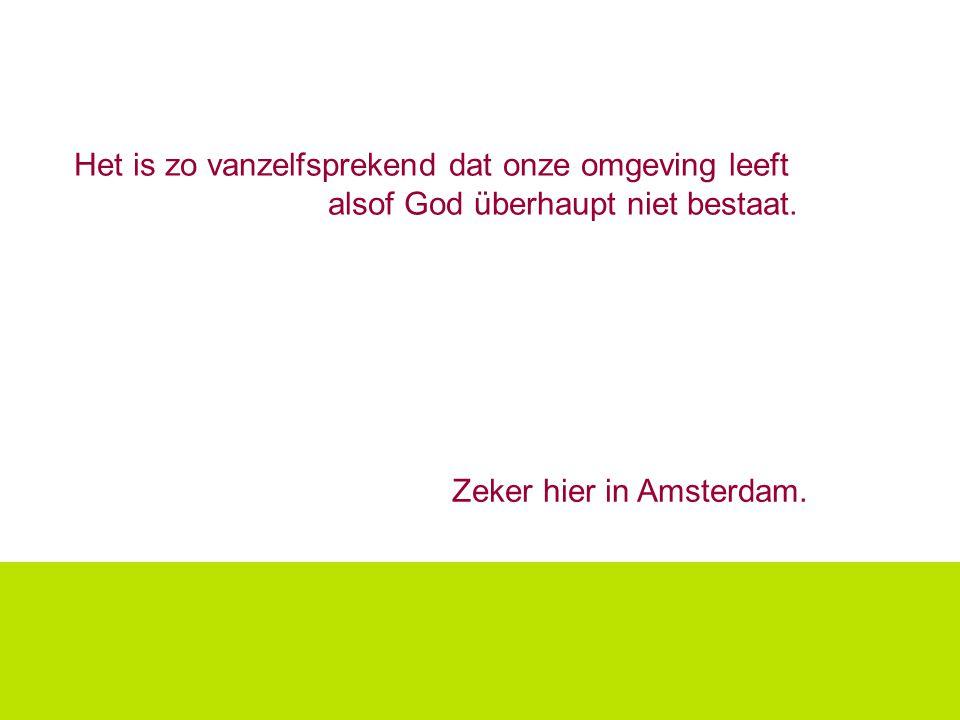 Het is zo vanzelfsprekend dat onze omgeving leeft alsof God überhaupt niet bestaat. Zeker hier in Amsterdam.