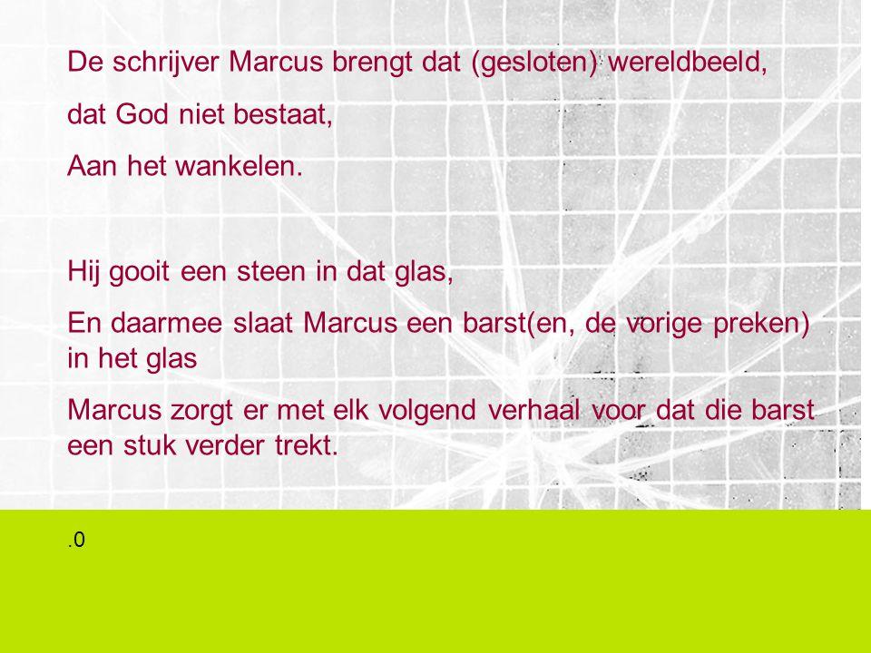 De schrijver Marcus brengt dat (gesloten) wereldbeeld, dat God niet bestaat, Aan het wankelen. Hij gooit een steen in dat glas, En daarmee slaat Marcu