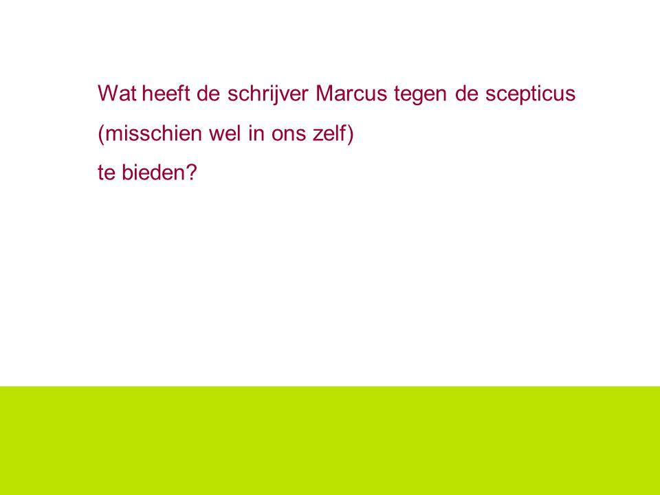 Wat heeft de schrijver Marcus tegen de scepticus (misschien wel in ons zelf) te bieden?
