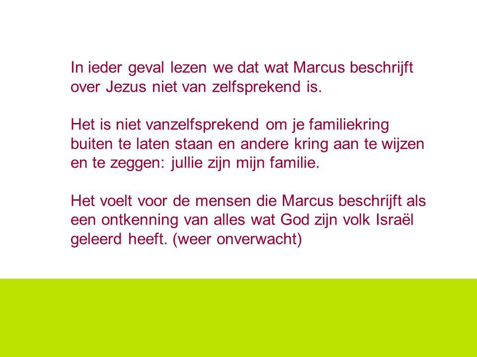In ieder geval lezen we dat wat Marcus beschrijft over Jezus niet van zelfsprekend is. Het is niet vanzelfsprekend om je familiekring buiten te laten