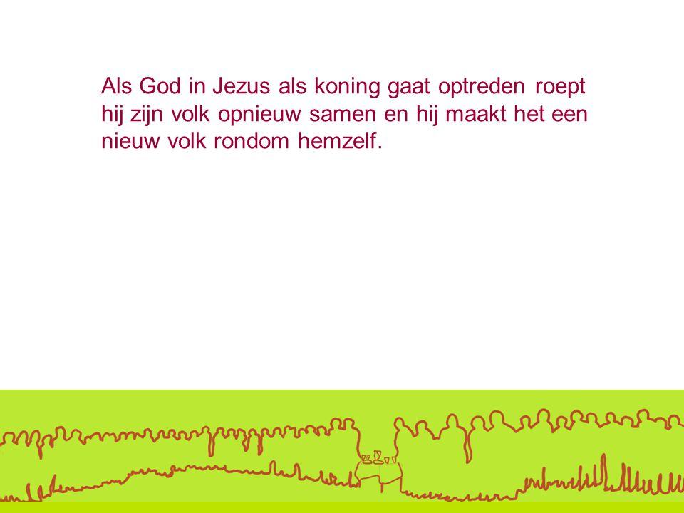 Als God in Jezus als koning gaat optreden roept hij zijn volk opnieuw samen en hij maakt het een nieuw volk rondom hemzelf.