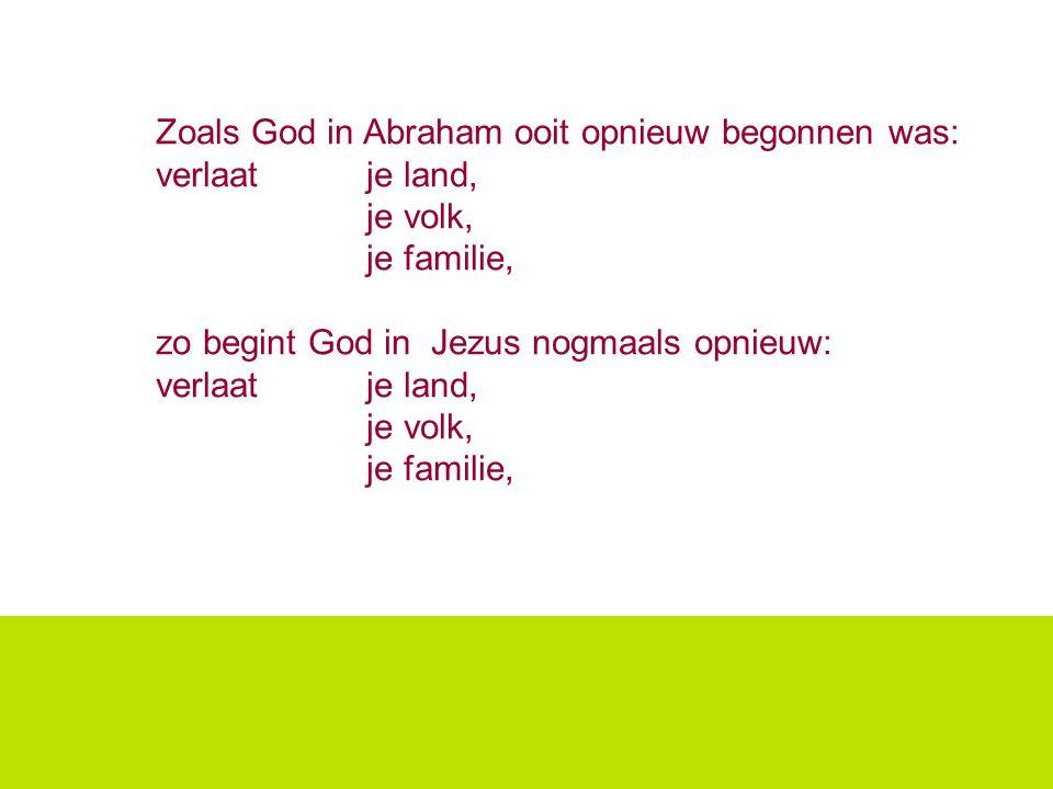 Zoals God in Abraham ooit opnieuw begonnen was: verlaat je land, je volk, je familie, zo begint God in Jezus nogmaals opnieuw: verlaat je land, je vol