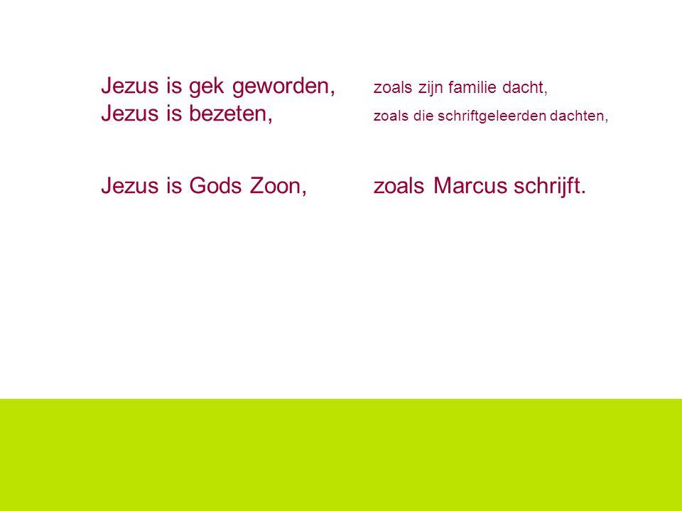 Jezus is gek geworden, zoals zijn familie dacht, Jezus is bezeten, zoals die schriftgeleerden dachten, Jezus is Gods Zoon, zoals Marcus schrijft.