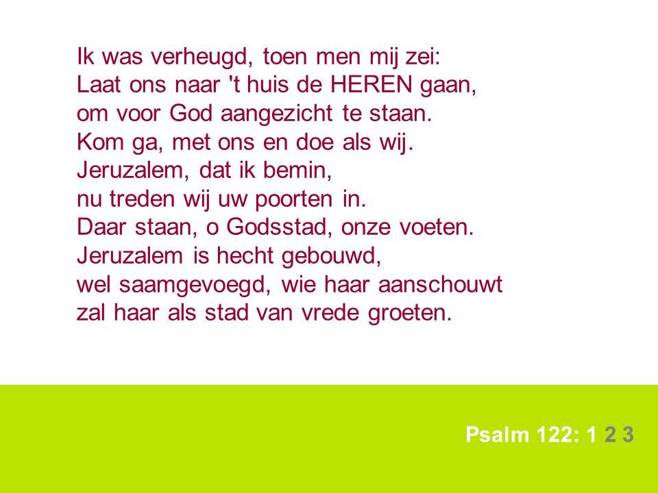 Psalm 122: 1 2 3 Ik was verheugd, toen men mij zei: Laat ons naar 't huis de HEREN gaan, om voor God aangezicht te staan. Kom ga, met ons en doe als w