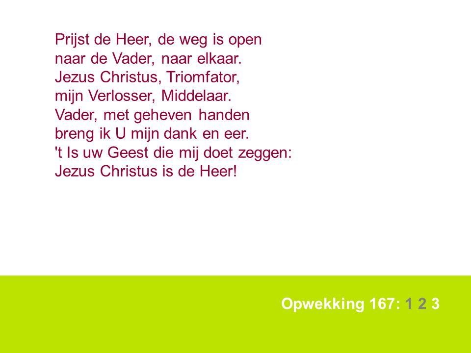 Opwekking 167: 1 2 3 Prijst de Heer, de weg is open naar de Vader, naar elkaar. Jezus Christus, Triomfator, mijn Verlosser, Middelaar. Vader, met gehe