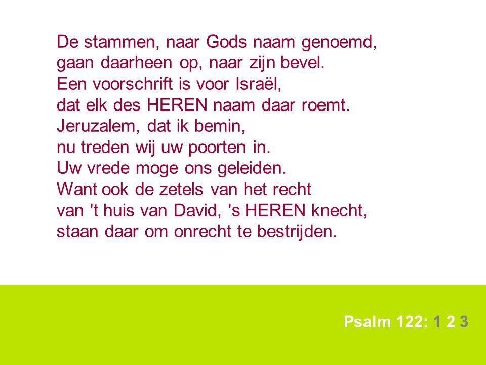 Psalm 122: 1 2 3 De stammen, naar Gods naam genoemd, gaan daarheen op, naar zijn bevel. Een voorschrift is voor Israël, dat elk des HEREN naam daar ro
