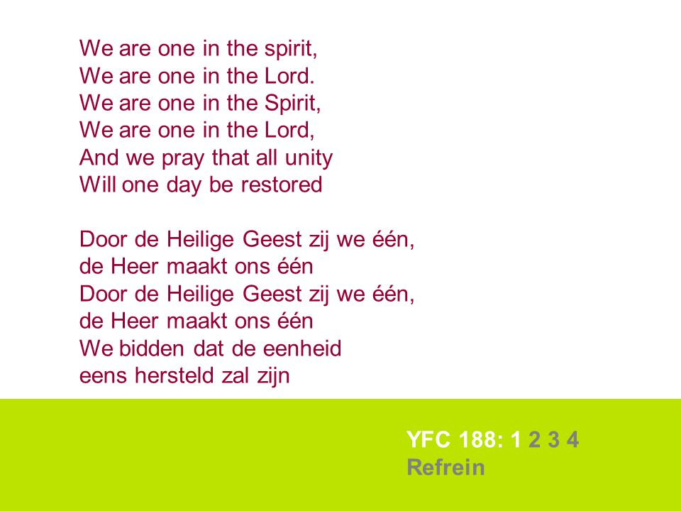 YFC 188: 1 2 3 4 Refrein We are one in the spirit, We are one in the Lord. We are one in the Spirit, We are one in the Lord, And we pray that all unit