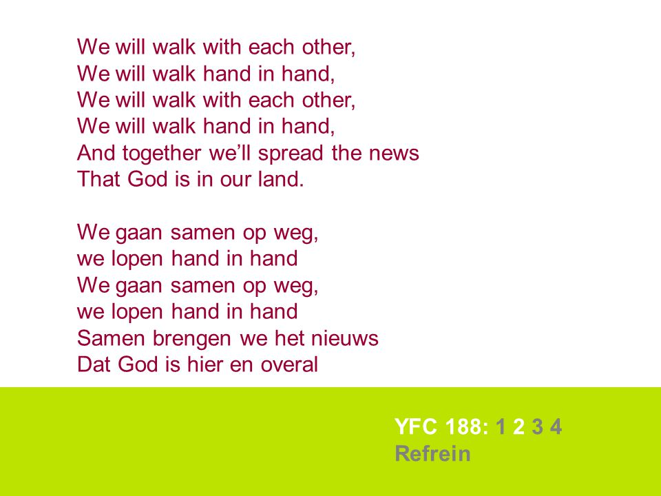 YFC 188: 1 2 3 4 Refrein We will walk with each other, We will walk hand in hand, We will walk with each other, We will walk hand in hand, And togethe