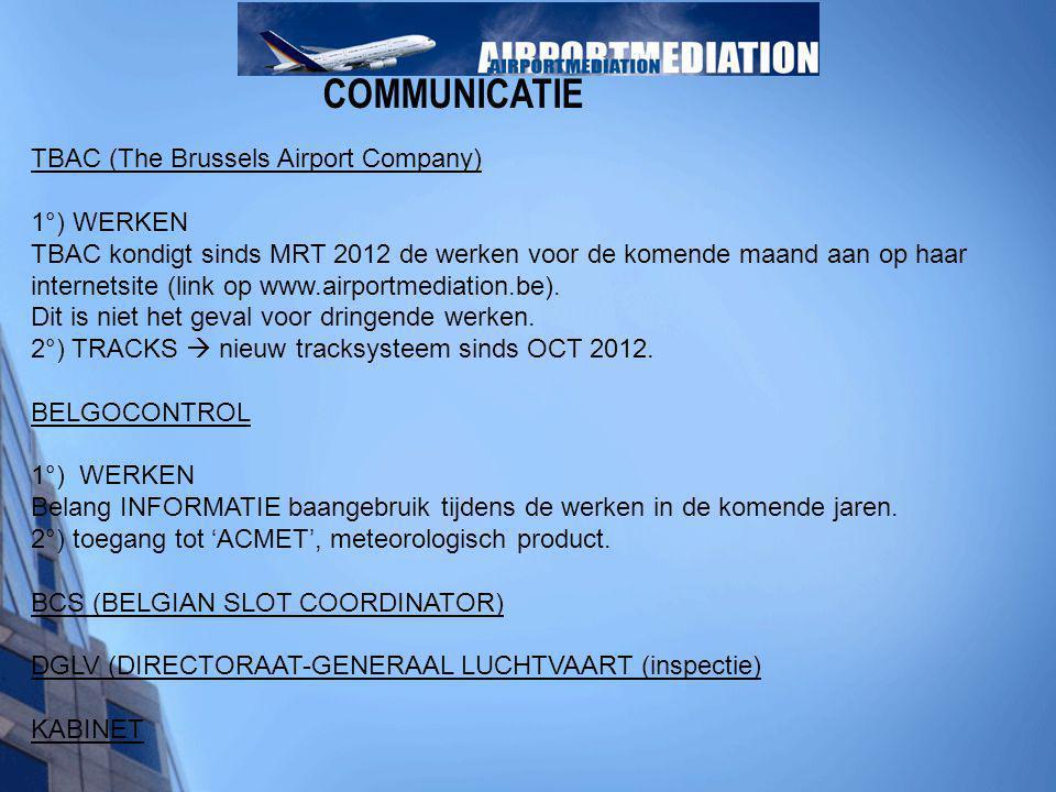 COMMUNICATIE TBAC (The Brussels Airport Company) 1°) WERKEN TBAC kondigt sinds MRT 2012 de werken voor de komende maand aan op haar internetsite (link op www.airportmediation.be).