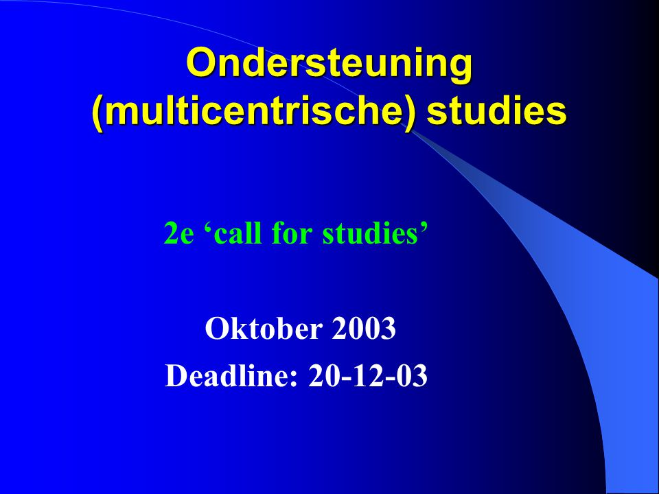 Ondersteuning (multicentrische) studies 2e 'call for studies' Oktober 2003 Deadline: