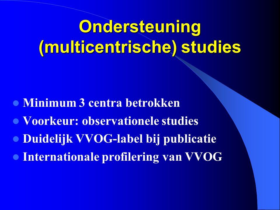 Ondersteuning (multicentrische) studies  Minimum 3 centra betrokken  Voorkeur: observationele studies  Duidelijk VVOG-label bij publicatie  Internationale profilering van VVOG