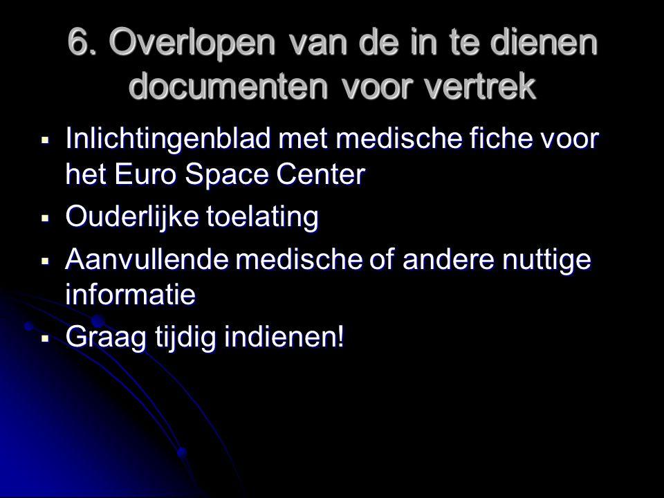 6. Overlopen van de in te dienen documenten voor vertrek  Inlichtingenblad met medische fiche voor het Euro Space Center  Ouderlijke toelating  Aan