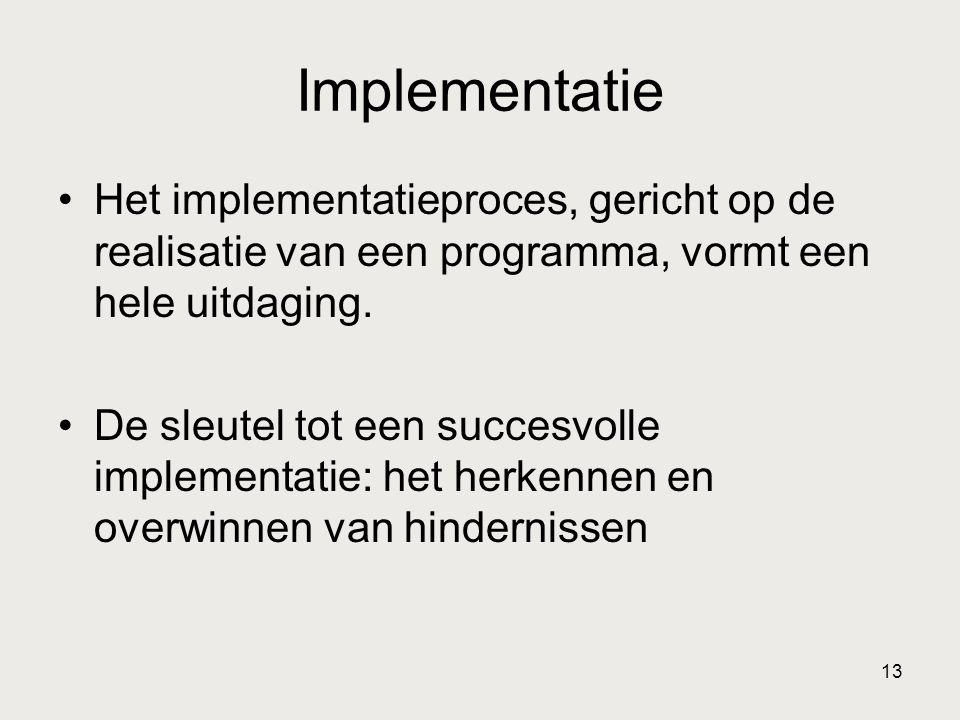 13 Implementatie •Het implementatieproces, gericht op de realisatie van een programma, vormt een hele uitdaging. •De sleutel tot een succesvolle imple