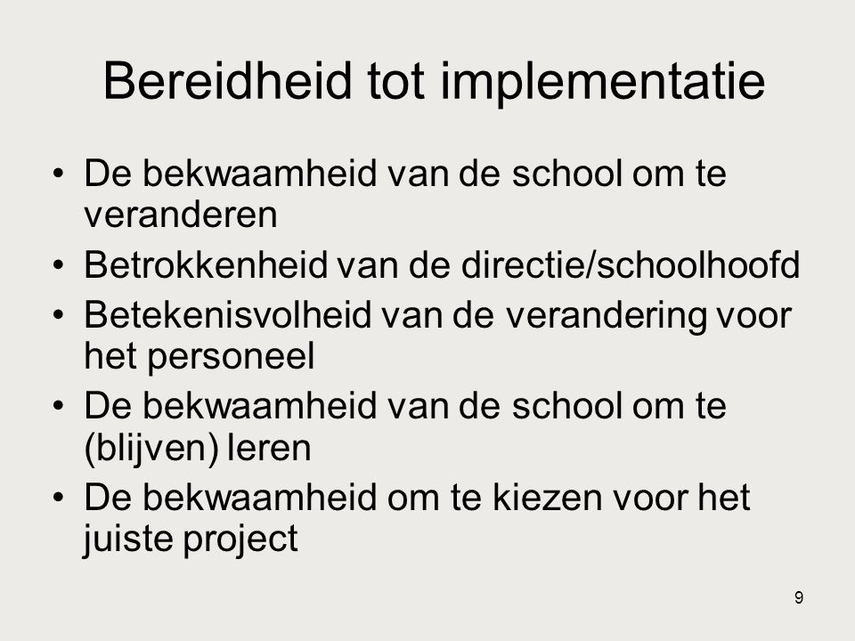 9 Bereidheid tot implementatie •De bekwaamheid van de school om te veranderen •Betrokkenheid van de directie/schoolhoofd •Betekenisvolheid van de vera