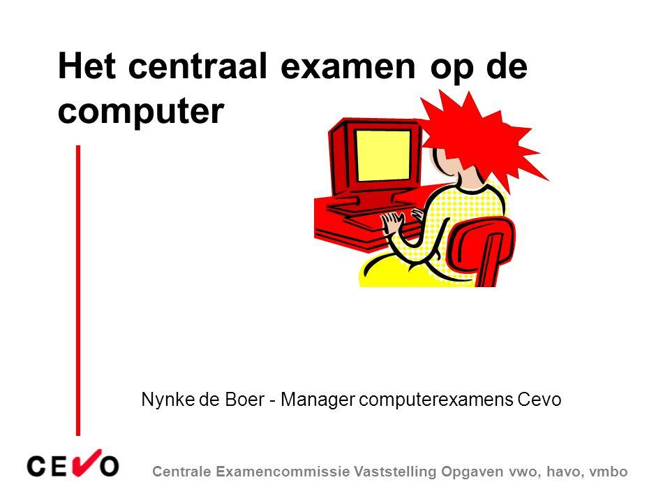 Centrale Examencommissie Vaststelling Opgaven vwo, havo, vmbo Het centraal examen op de computer Nynke de Boer - Manager computerexamens Cevo