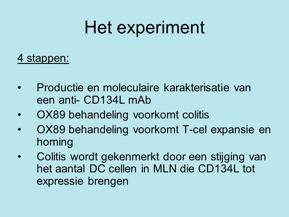 Het experiment 4 stappen: •Productie en moleculaire karakterisatie van een anti- CD134L mAb •OX89 behandeling voorkomt colitis •OX89 behandeling voorkomt T-cel expansie en homing •Colitis wordt gekenmerkt door een stijging van het aantal DC cellen in MLN die CD134L tot expressie brengen