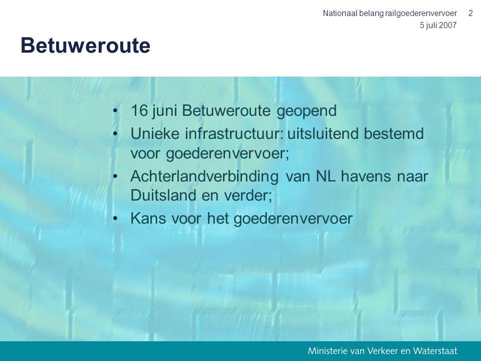 5 juli 2007 Nationaal belang railgoederenvervoer2 Betuweroute •16 juni Betuweroute geopend •Unieke infrastructuur: uitsluitend bestemd voor goederenvervoer; •Achterlandverbinding van NL havens naar Duitsland en verder; •Kans voor het goederenvervoer