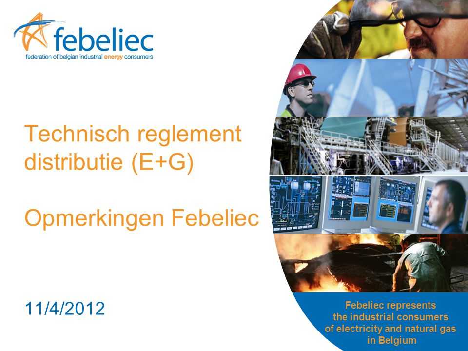 Febeliec represents the industrial consumers of electricity and natural gas in Belgium Technisch reglement distributie (E+G) Opmerkingen Febeliec 11/4/2012