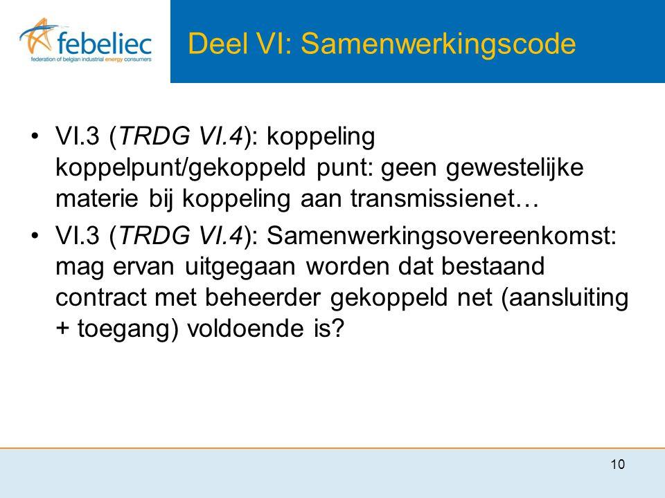 Deel VI: Samenwerkingscode •VI.3 (TRDG VI.4): koppeling koppelpunt/gekoppeld punt: geen gewestelijke materie bij koppeling aan transmissienet… •VI.3 (TRDG VI.4): Samenwerkingsovereenkomst: mag ervan uitgegaan worden dat bestaand contract met beheerder gekoppeld net (aansluiting + toegang) voldoende is.