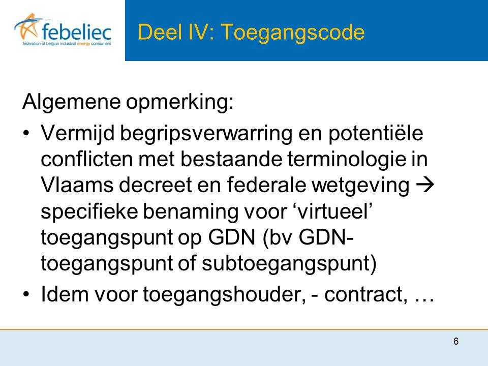 Deel IV: Toegangscode Algemene opmerking: •Vermijd begripsverwarring en potentiële conflicten met bestaande terminologie in Vlaams decreet en federale wetgeving  specifieke benaming voor 'virtueel' toegangspunt op GDN (bv GDN- toegangspunt of subtoegangspunt) •Idem voor toegangshouder, - contract, … 6