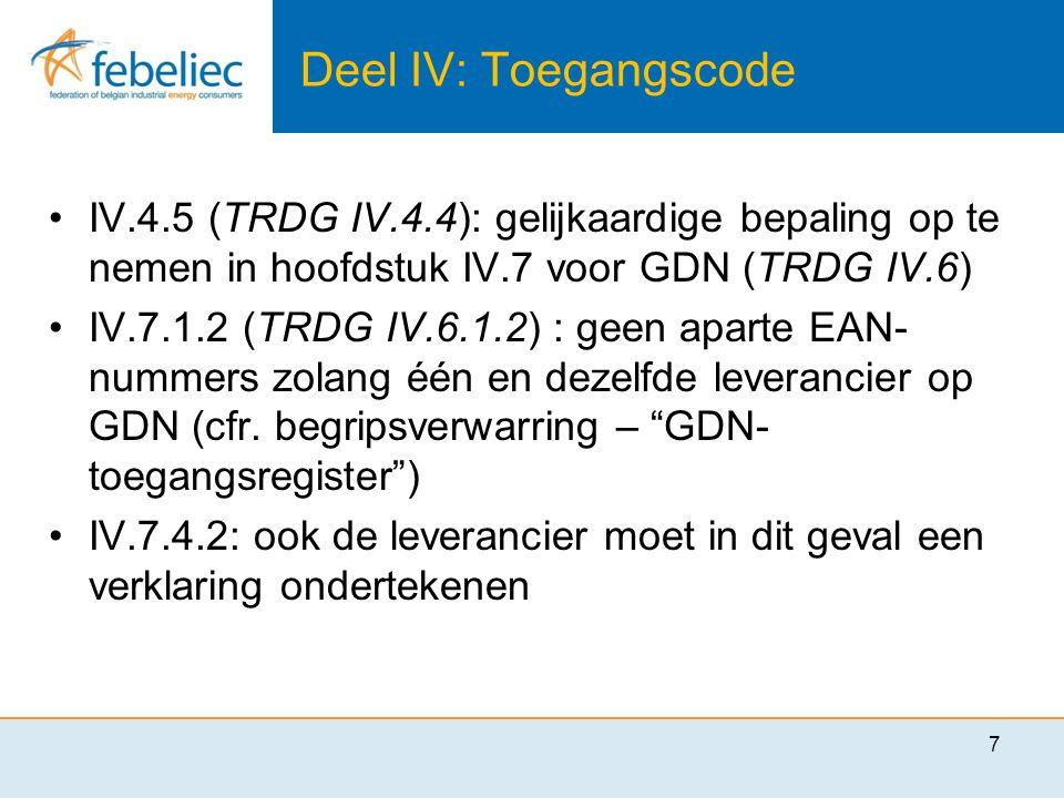 Deel IV: Toegangscode •IV.4.5 (TRDG IV.4.4): gelijkaardige bepaling op te nemen in hoofdstuk IV.7 voor GDN (TRDG IV.6) •IV.7.1.2 (TRDG IV.6.1.2) : geen aparte EAN- nummers zolang één en dezelfde leverancier op GDN (cfr.