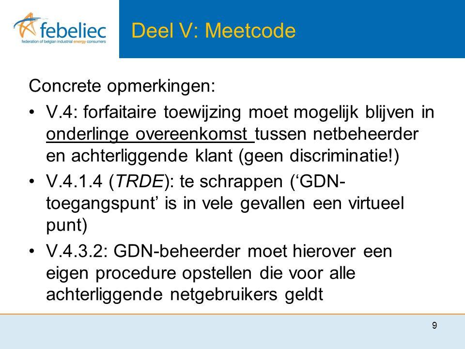 Deel V: Meetcode Concrete opmerkingen: •V.4: forfaitaire toewijzing moet mogelijk blijven in onderlinge overeenkomst tussen netbeheerder en achterliggende klant (geen discriminatie!) •V.4.1.4 (TRDE): te schrappen ('GDN- toegangspunt' is in vele gevallen een virtueel punt) •V.4.3.2: GDN-beheerder moet hierover een eigen procedure opstellen die voor alle achterliggende netgebruikers geldt 9