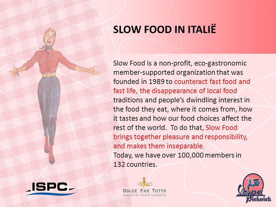 SLOW FOOD IN ITALIË Slow Food is a non-profit, eco-gastronomic member-supported organization that was founded in 1989 to counteract fast food and fast