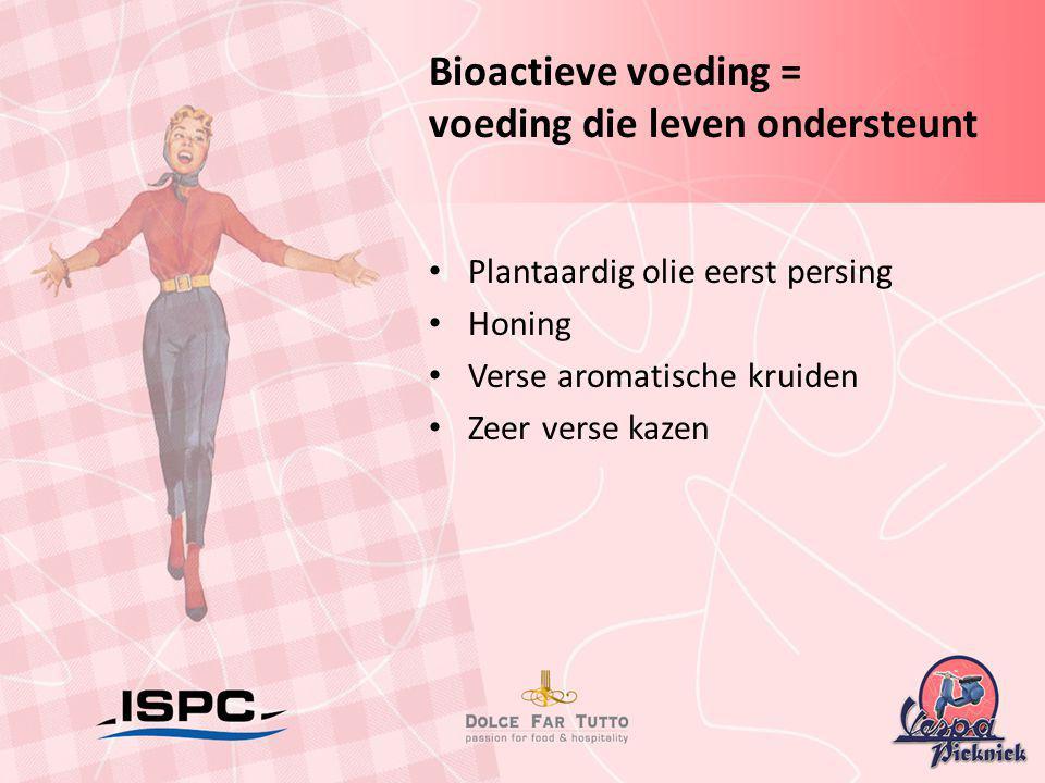 Bioactieve voeding = voeding die leven ondersteunt • Plantaardig olie eerst persing • Honing • Verse aromatische kruiden • Zeer verse kazen